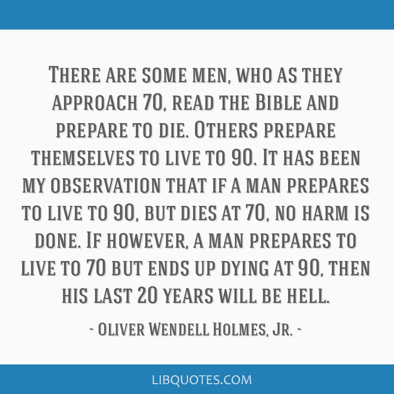 There are some men, who as they approach 70, read the Bible and prepare to die. Others prepare themselves to live to 90. It has been my observation...