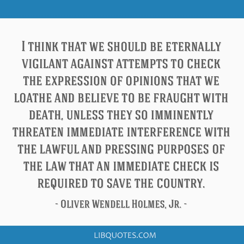 I think that we should be eternally vigilant against attempts to check the expression of opinions that we loathe and believe to be fraught with...