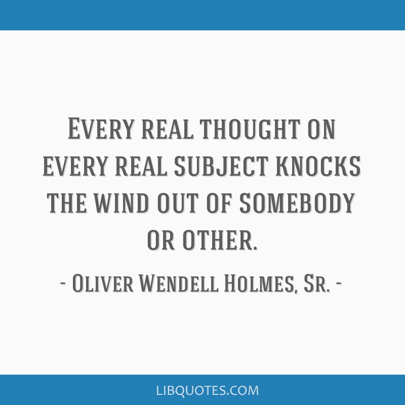 Every real thought on every real subject knocks the wind out of somebody or other.