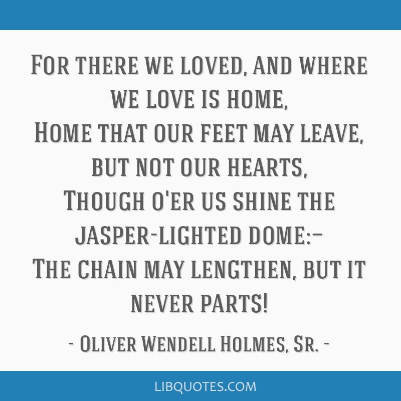 For there we loved, and where we love is home, Home that our feet may leave, but not our hearts, Though o'er us shine the jasper-lighted dome:— The ...