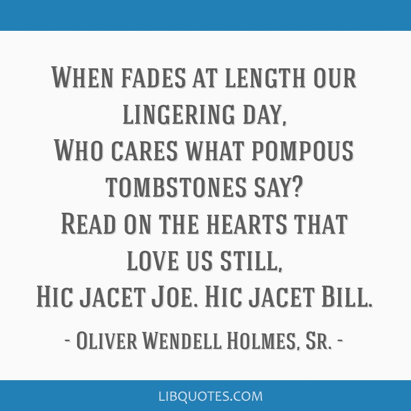 When fades at length our lingering day, Who cares what pompous tombstones say? Read on the hearts that love us still, Hic jacet Joe. Hic jacet Bill.