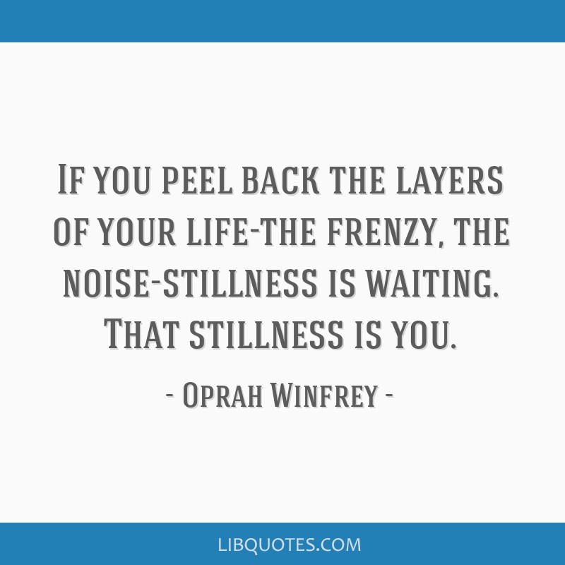 If you peel back the layers of your life-the frenzy, the noise-stillness is waiting. That stillness is you.
