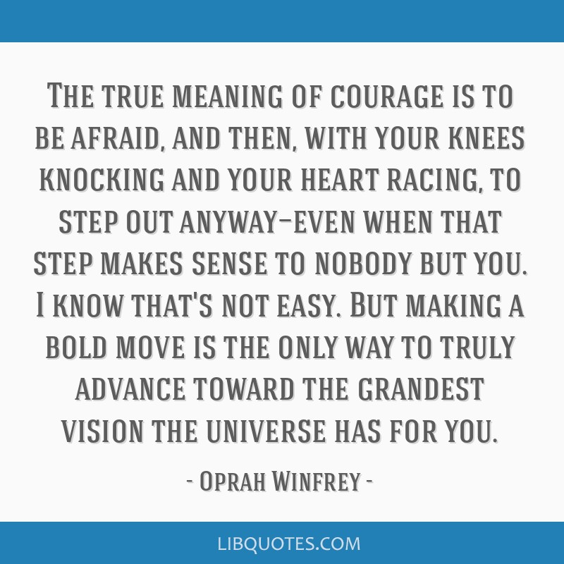 The true meaning of courage is to be afraid, and then, with your knees knocking and your heart racing, to step out anyway—even when that step makes ...