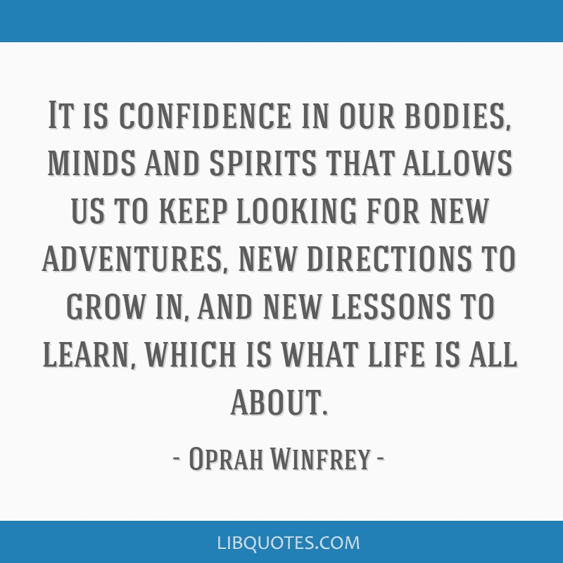 It is confidence in our bodies, minds and spirits that allows us to keep looking for new adventures, new directions to grow in, and new lessons to...