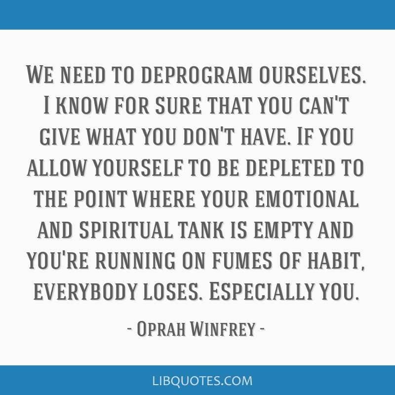We need to deprogram ourselves. I know for sure that you can't give what you don't have. If you allow yourself to be depleted to the point where your ...