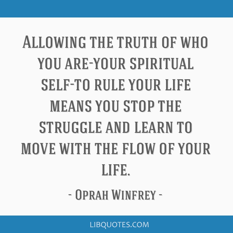 Allowing the truth of who you are-your spiritual self-to rule your life means you stop the struggle and learn to move with the flow of your life.