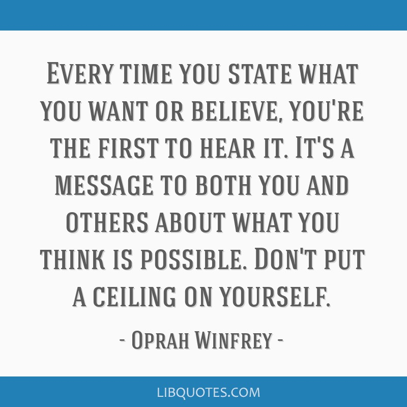 Every time you state what you want or believe, you're the first to hear it. It's a message to both you and others about what you think is possible....