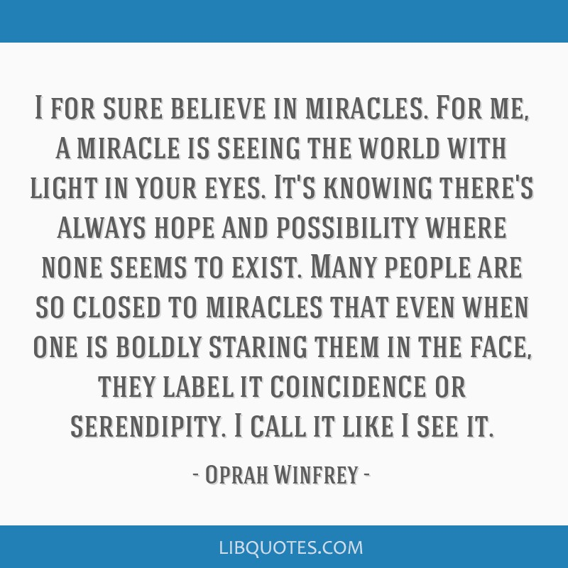 I for sure believe in miracles. For me, a miracle is seeing the world with light in your eyes. It's knowing there's always hope and possibility where ...