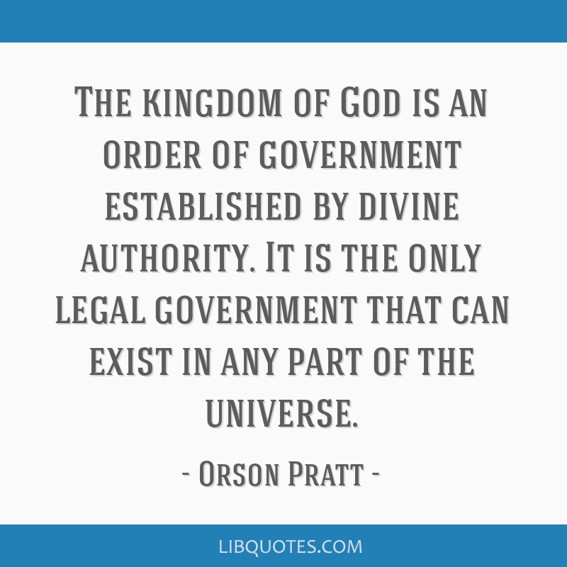 The kingdom of God is an order of government established by divine authority. It is the only legal government that can exist in any part of the...