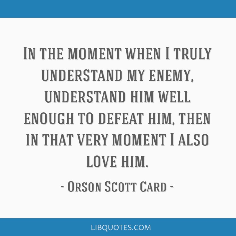 In the moment when I truly understand my enemy, understand him well enough to defeat him, then in that very moment I also love him.