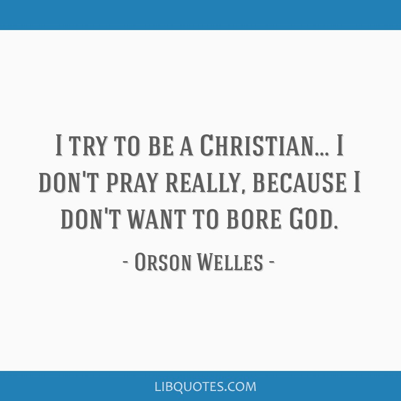 I try to be a Christian... I don't pray really, because I don't want to bore God.