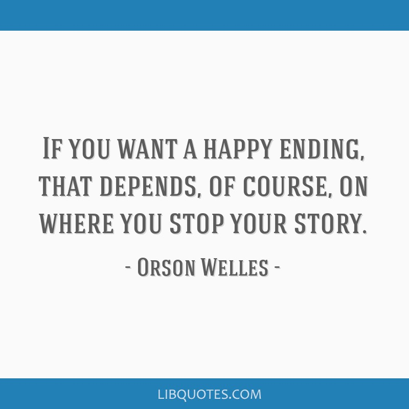 If you want a happy ending, that depends, of course, on where you stop your story.