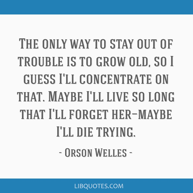 The only way to stay out of trouble is to grow old, so I guess I'll concentrate on that. Maybe I'll live so long that I'll forget her—maybe I'll...