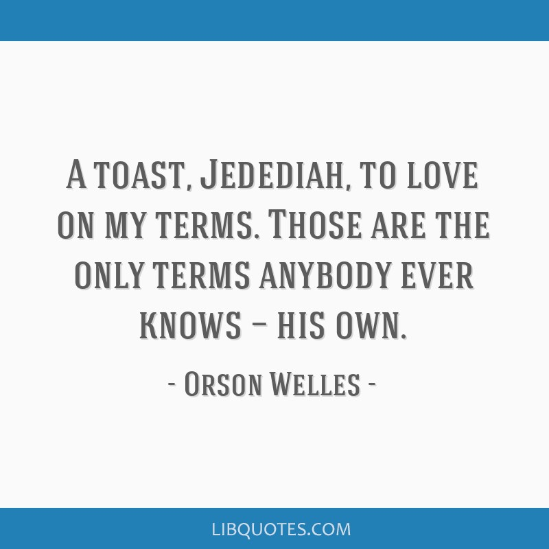 A toast, Jedediah, to love on my terms. Those are the only terms anybody ever knows — his own.