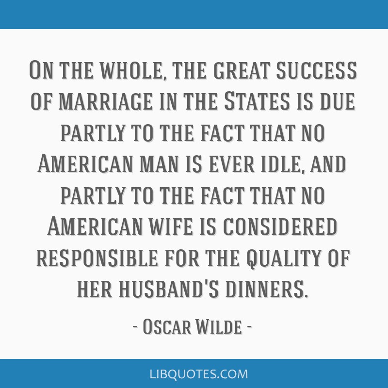On the whole, the great success of marriage in the States is due partly to the fact that no American man is ever idle, and partly to the fact that no ...