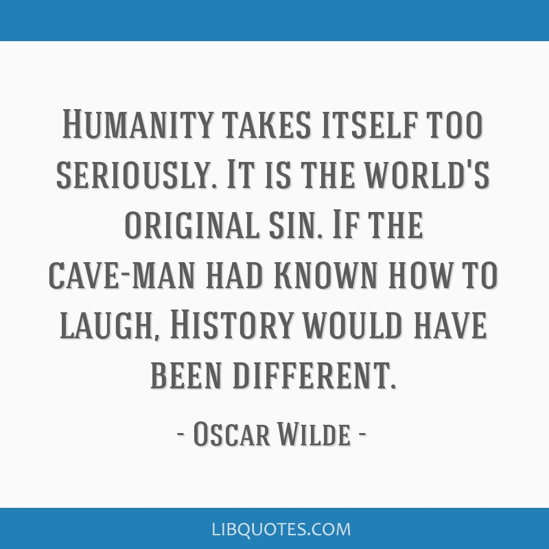 Humanity takes itself too seriously. It is the world's original sin. If the cave-man had known how to laugh, History would have been different.