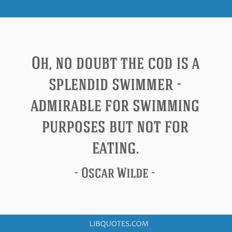 Oh, no doubt the cod is a splendid swimmer - admirable for swimming purposes but not for eating.