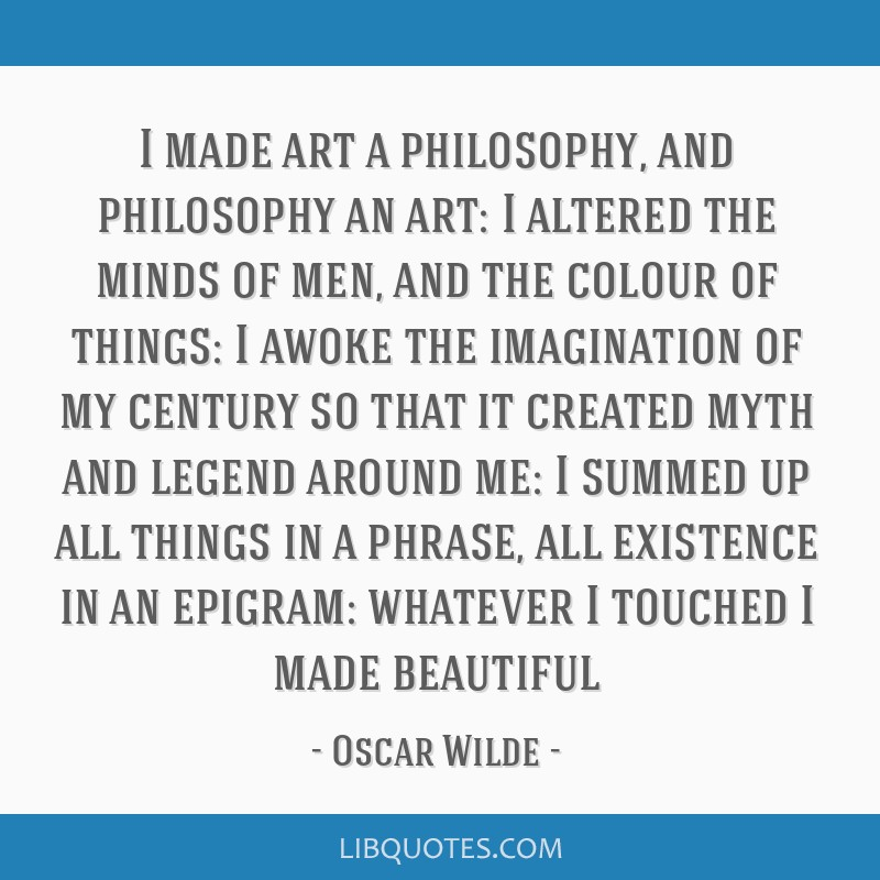 I made art a philosophy, and philosophy an art: I altered the minds of men, and the colour of things: I awoke the imagination of my century so that...