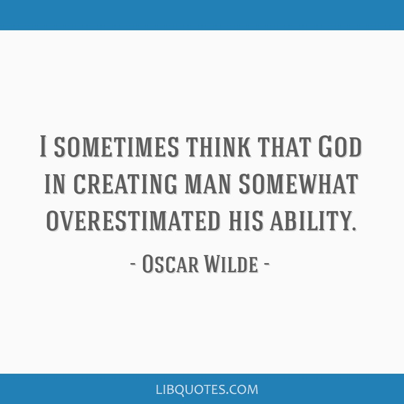 I sometimes think that God in creating man somewhat overestimated his ability.
