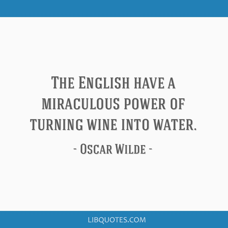The English have a miraculous power of turning wine into water.