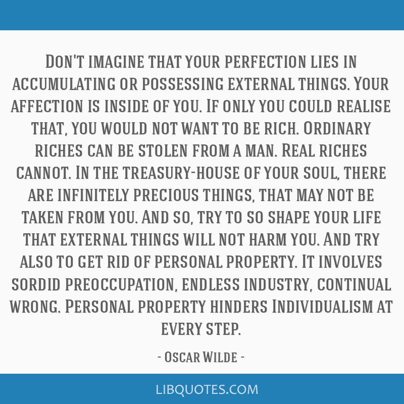 Don't imagine that your perfection lies in accumulating or possessing external things. Your affection is inside of you. If only you could realise...