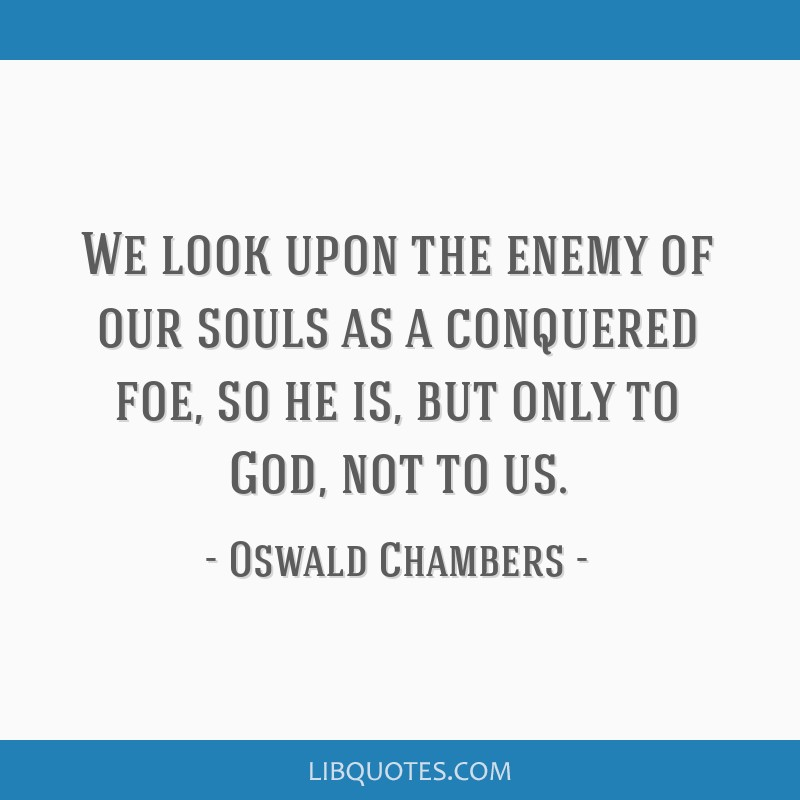 We look upon the enemy of our souls as a conquered foe, so he is, but only to God, not to us.