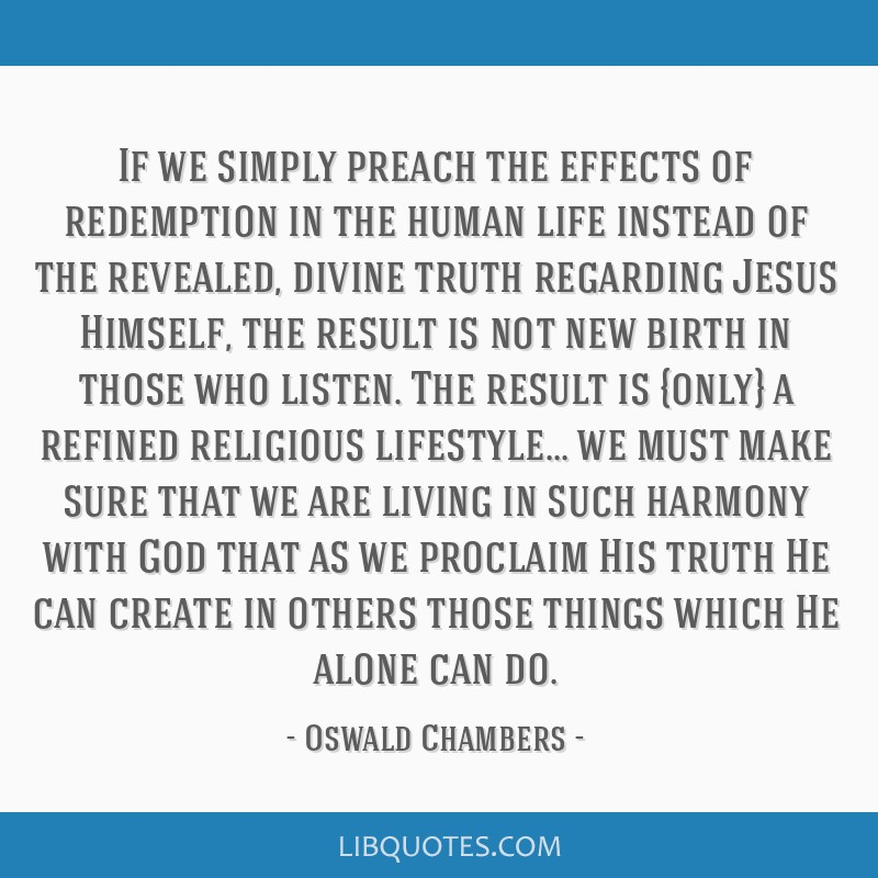 If we simply preach the effects of redemption in the human life instead of the revealed, divine truth regarding Jesus Himself, the result is not new...