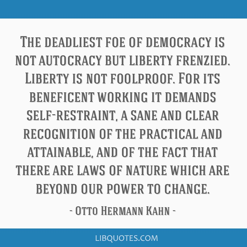 The deadliest foe of democracy is not autocracy but liberty frenzied. Liberty is not foolproof. For its beneficent working it demands self-restraint, ...
