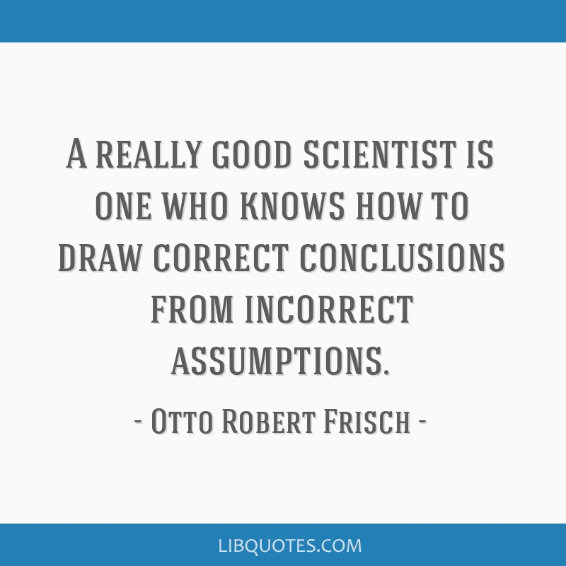 A really good scientist is one who knows how to draw correct ...