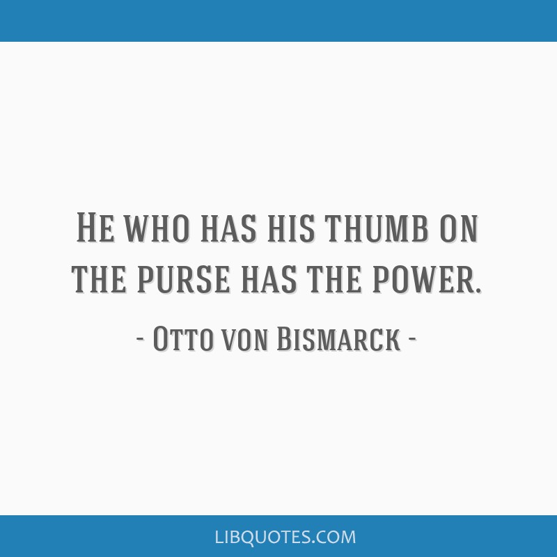 He who has his thumb on the purse has the power.