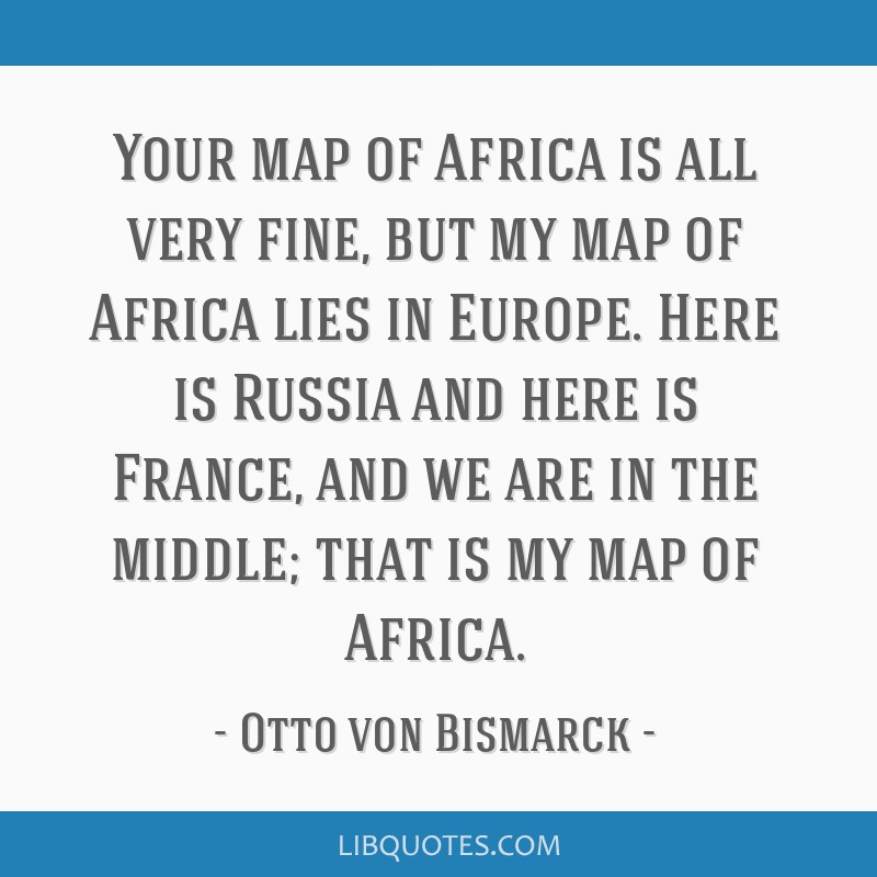 Your map of Africa is all very fine, but my map of Africa lies in Europe. Here is Russia and here is France, and we are in the middle; that is my map ...