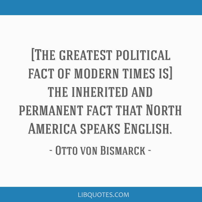 [The greatest political fact of modern times is] the inherited and permanent fact that North America speaks English.