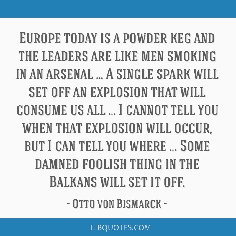 Europe today is a powder keg and the leaders are like men smoking in an arsenal … A single spark will set off an explosion that will consume us all ...