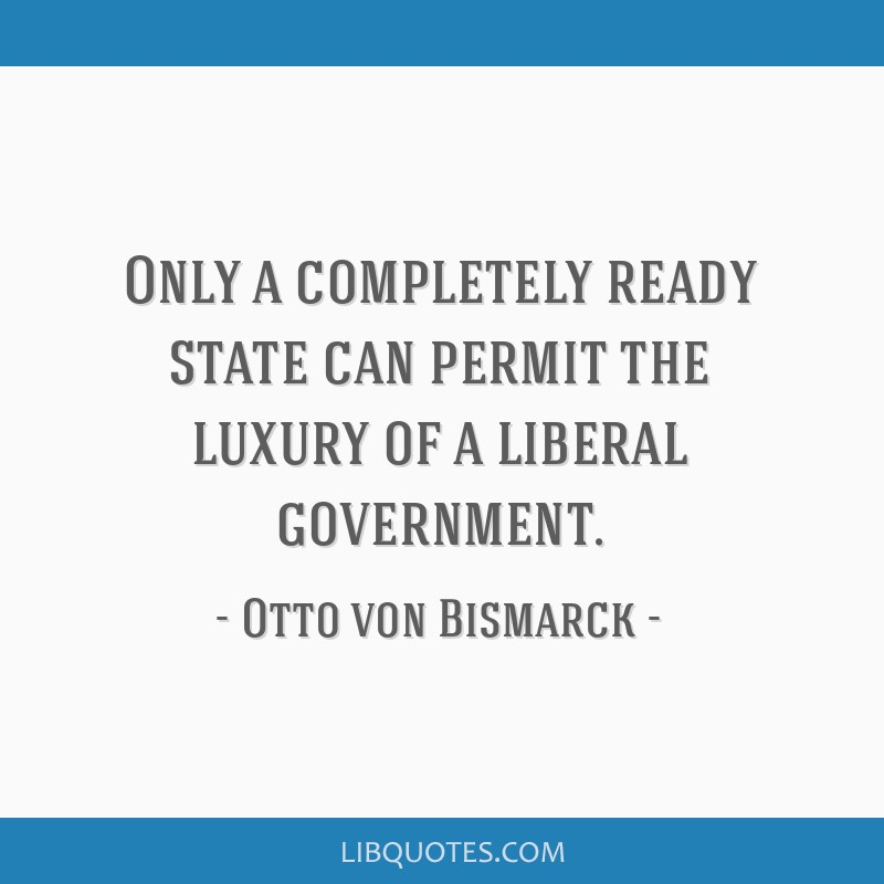 Only a completely ready state can permit the luxury of a liberal government.