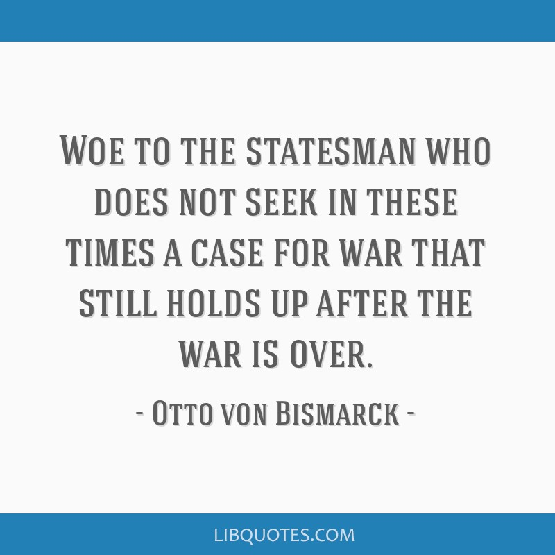 Woe to the statesman who does not seek in these times a case for war that still holds up after the war is over.