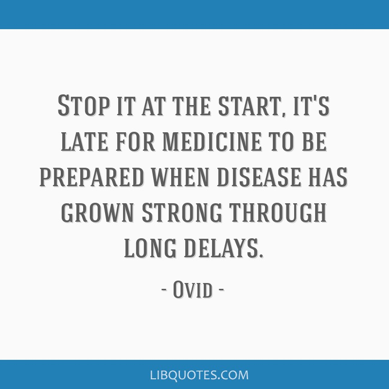 Stop it at the start, it's late for medicine to be prepared when disease has grown strong through long delays.