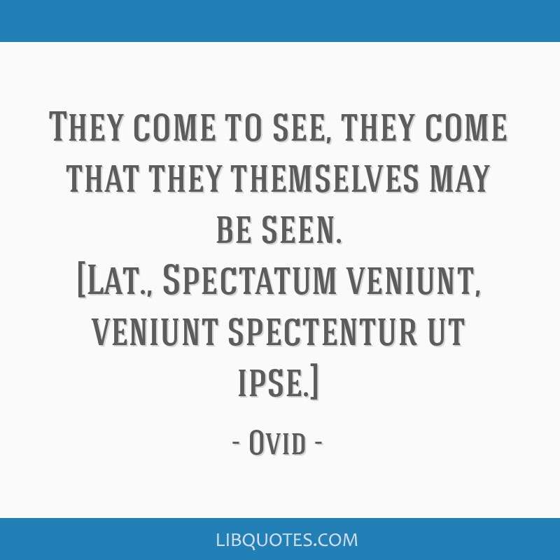 They come to see, they come that they themselves may be seen. [Lat., Spectatum veniunt, veniunt spectentur ut ipse.]