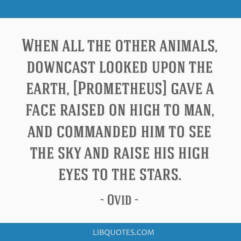 When all the other animals, downcast looked upon the earth, [Prometheus] gave a face raised on high to man, and commanded him to see the sky and...