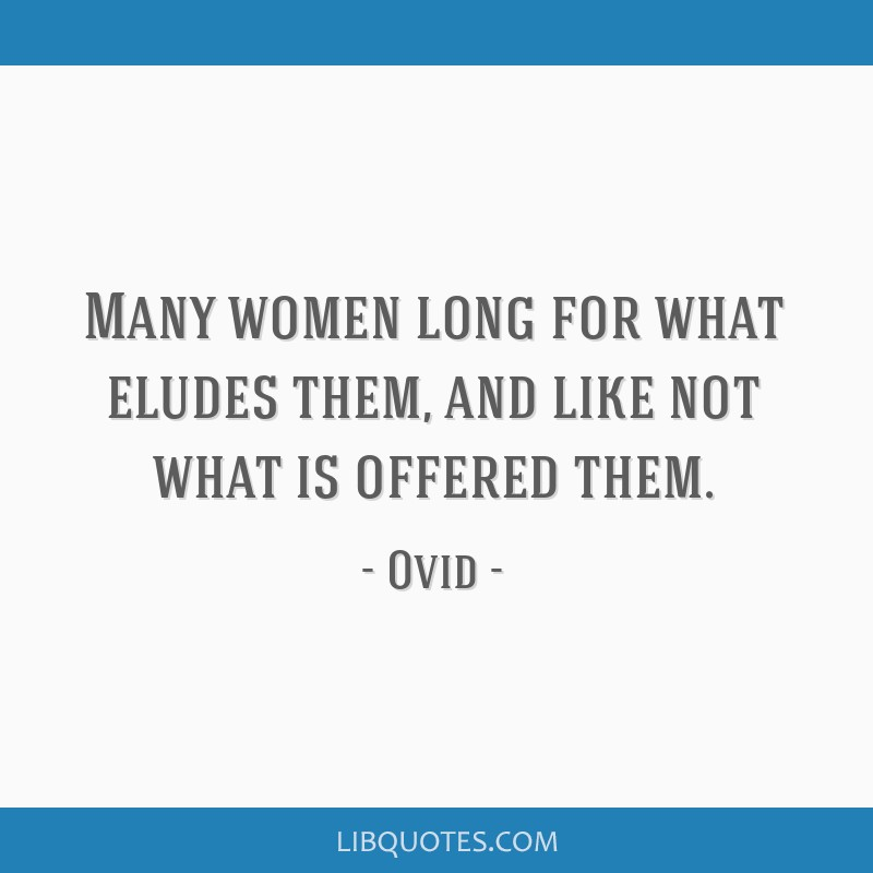 Many women long for what eludes them, and like not what is offered them.