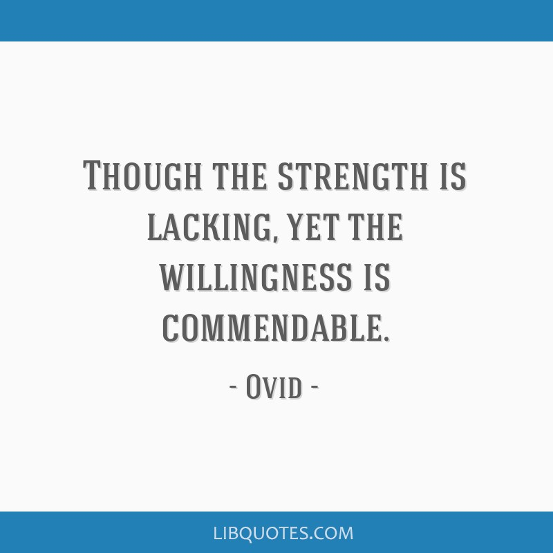 Though the strength is lacking, yet the willingness is commendable.
