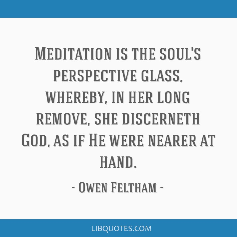 Meditation is the soul's perspective glass, whereby, in her long remove, she discerneth God, as if He were nearer at hand.