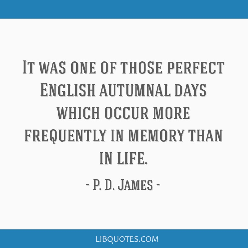It was one of those perfect English autumnal days which occur more frequently in memory than in life.