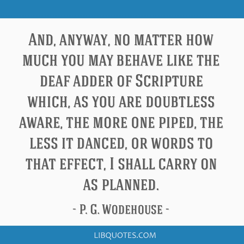 And, anyway, no matter how much you may behave like the deaf adder of Scripture which, as you are doubtless aware, the more one piped, the less it...