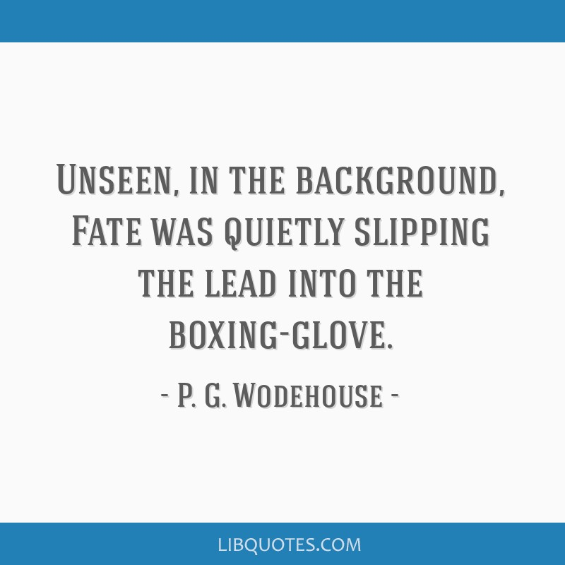 Unseen, in the background, Fate was quietly slipping the lead into the boxing-glove.