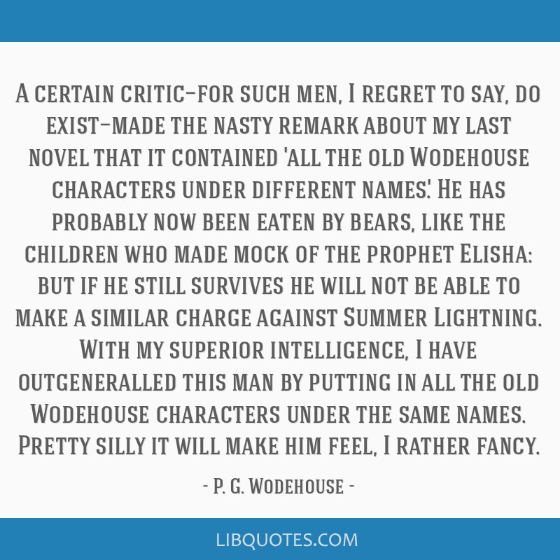 A certain critic—for such men, I regret to say, do exist—made the nasty remark about my last novel that it contained 'all the old Wodehouse...