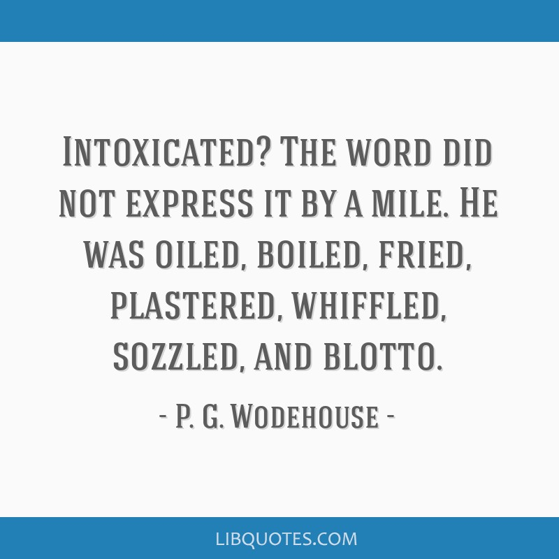 Intoxicated? The word did not express it by a mile. He was oiled, boiled, fried, plastered, whiffled, sozzled, and blotto.