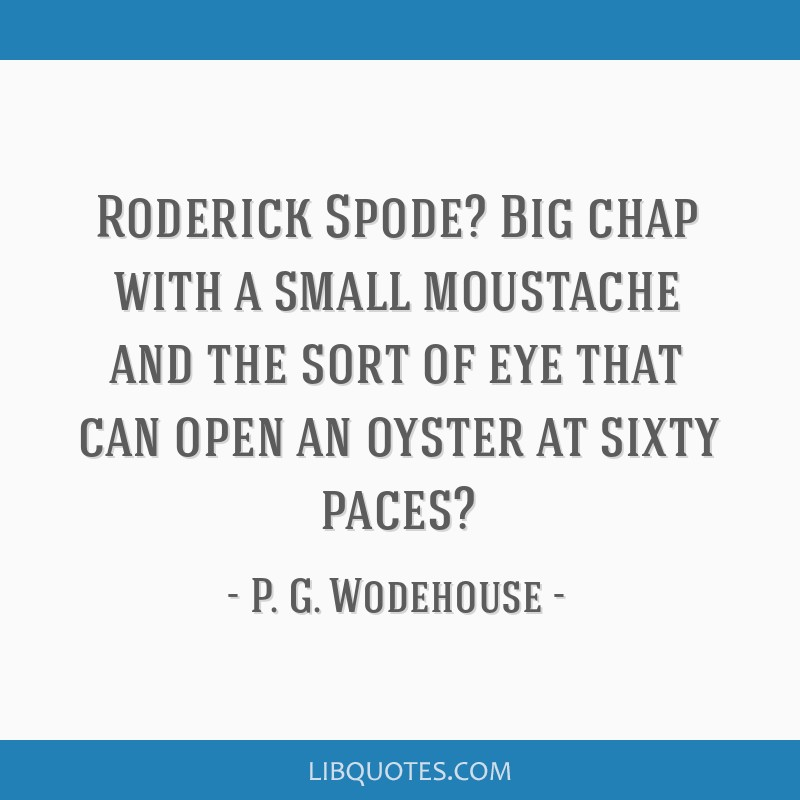 Roderick Spode? Big chap with a small moustache and the sort of eye that can open an oyster at sixty paces?
