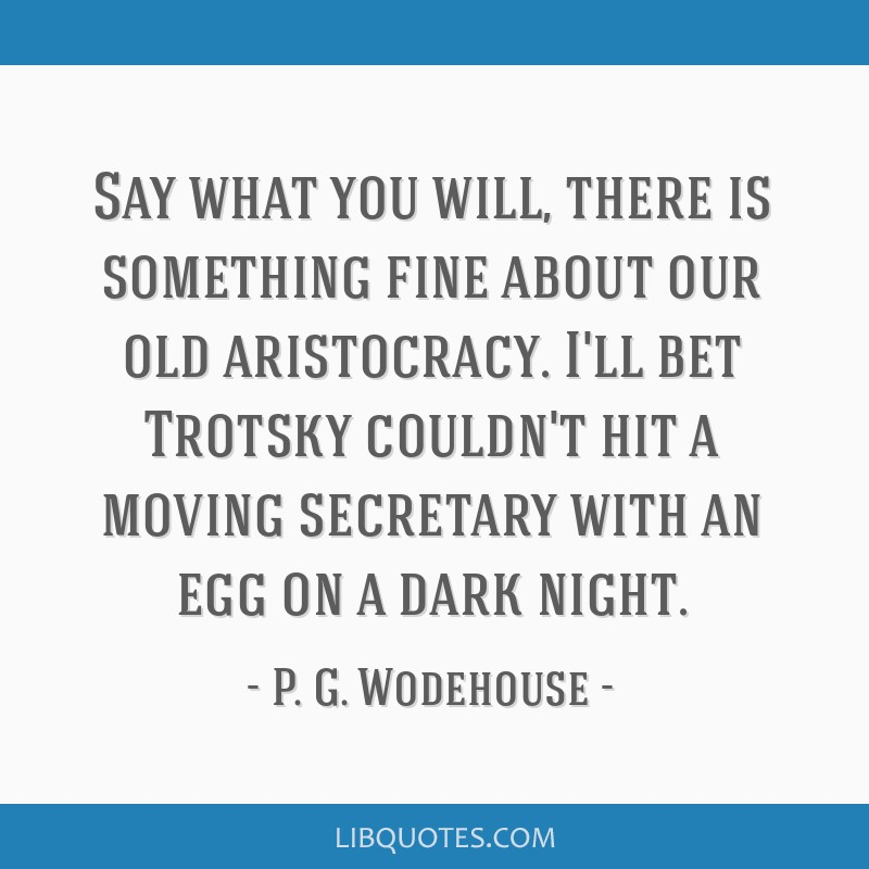 Say what you will, there is something fine about our old aristocracy. I'll bet Trotsky couldn't hit a moving secretary with an egg on a dark night.