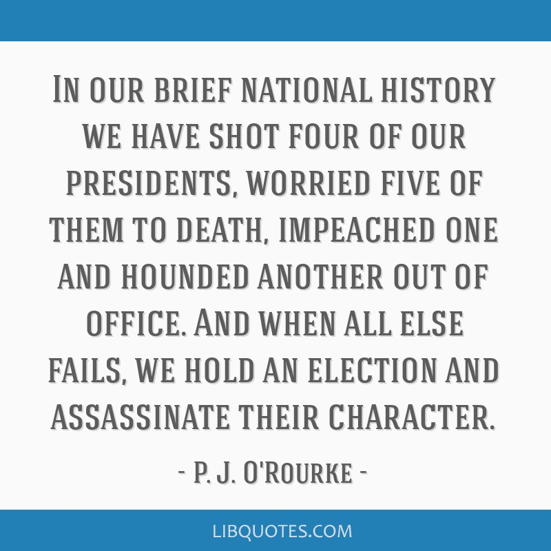 In our brief national history we have shot four of our presidents, worried five of them to death, impeached one and hounded another out of office....