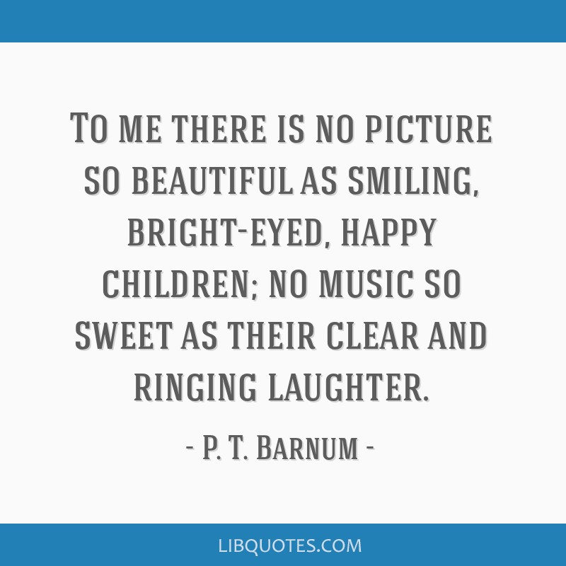 To me there is no picture so beautiful as smiling, bright-eyed, happy children; no music so sweet as their clear and ringing laughter.